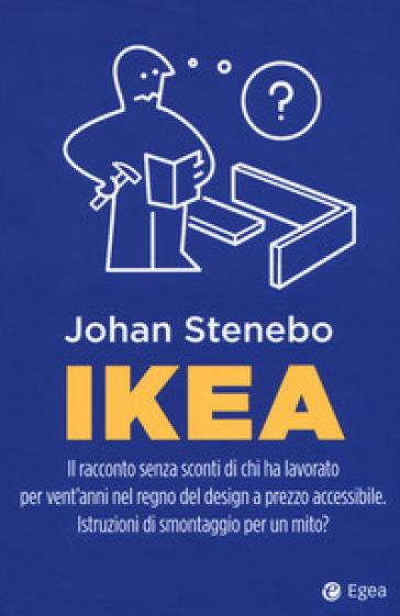 Ikea. Il racconto senza sconti di chi ha lavorato per vent'anni nel regno del design a prezzo accessibile. Istruzioni di smontaggio per un mito? - Johan Stenebo |