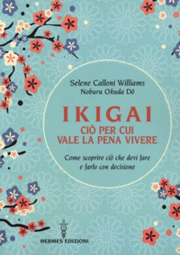 Ikigai, ciò per cui vale la pena vivere. Come scoprire ciò che devi fare e farlo con decisione - Selene Calloni Williams |