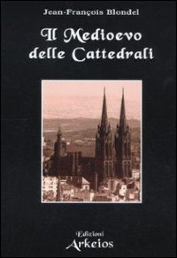 Il Medioevo delle cattedrali - Jean-François Blondel |