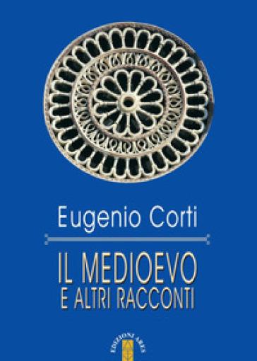 Il Medioevo e altri racconti - Eugenio Corti |