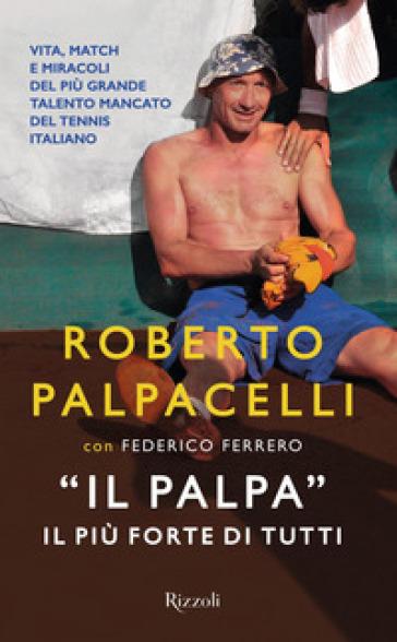 «Il Palpa». Il più forte di tutti - Roberto Palpacelli |