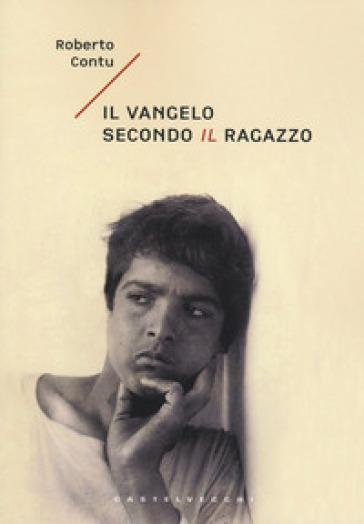 Il Vangelo secondo il ragazzo - Roberto Contu |