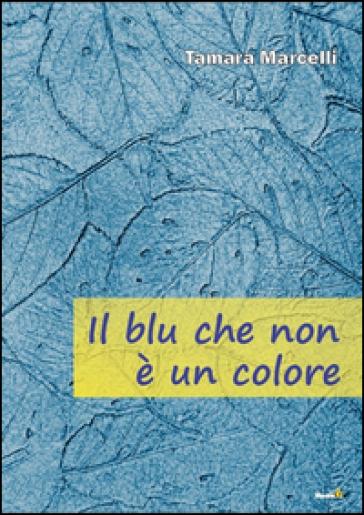 Il blu che non è un colore - Tamara Marcelli |