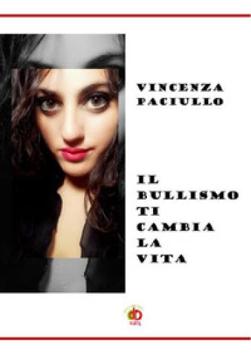 Il bullismo ti cambia la vita - Vincenza Paciullo |