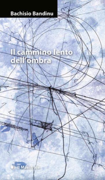 Il cammino lento dell'ombra - Bachisio Bandinu |