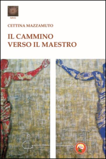 Il cammino verso il maestro - Cettina Mazzamuto |