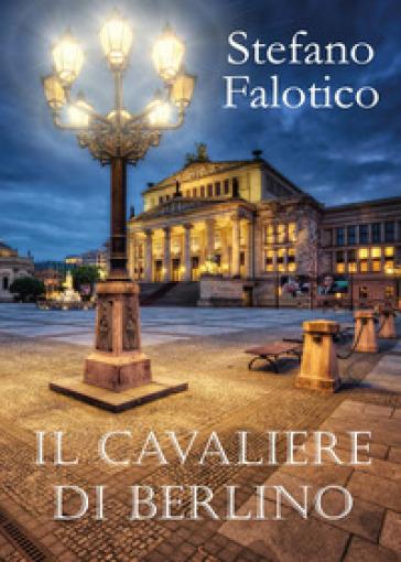 Il cavaliere di Berlino - Stefano Falotico |
