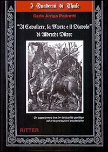 «Il cavaliere, la morte e il diavolo» di Albrecht Durer. Un capolavoro tra (in-)attualità ed interpretazioni esoteriche - Carlo A. Pedretti pdf epub