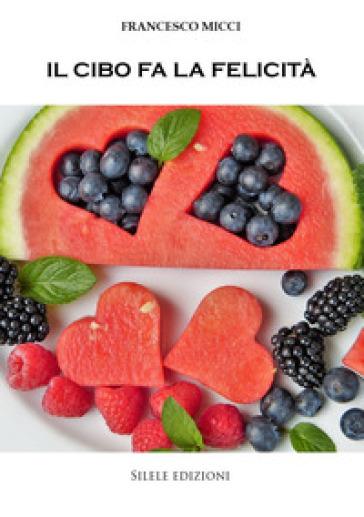Il cibo fa la felicità - Francesco Micci pdf epub