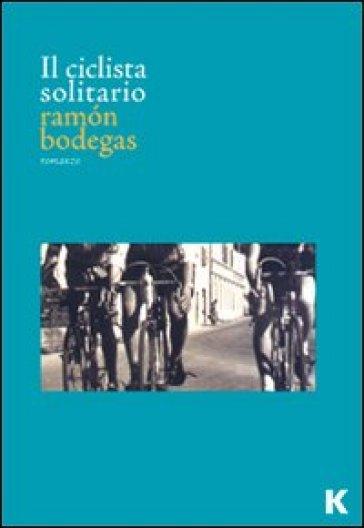 Il ciclista solitario - Ramon Bodegas pdf epub