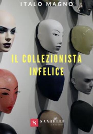 Il collezionista infelice - Italo Magno |