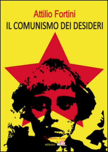 Il comunismo dei desideri - Attilio Fortini |