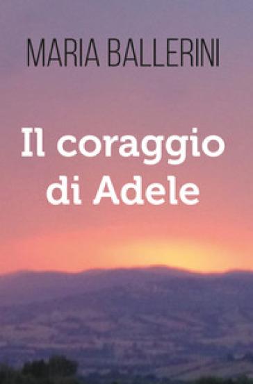 Il coraggio di Adele - Maria Ballerini |