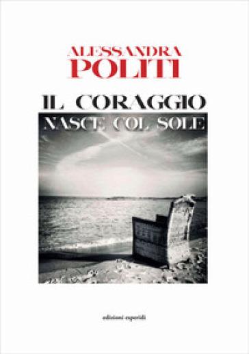Il coraggio nasce col sole - Alessandra Politi |
