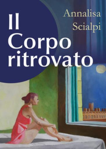 Il corpo ritrovato - Annalisa Scialpi |