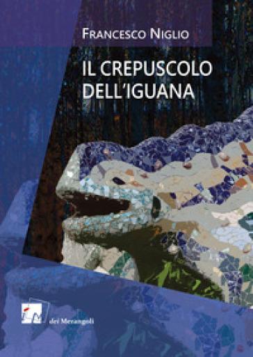 Il crepuscolo dell'iguana - Francesco Niglio  