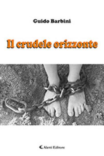 Il crudele orizzonte - Guido Barbini |