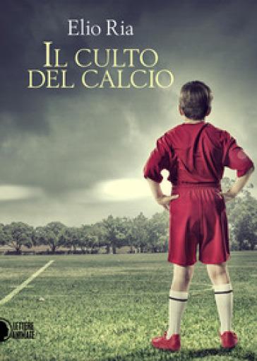 Il culto del calcio - Elio Ria |