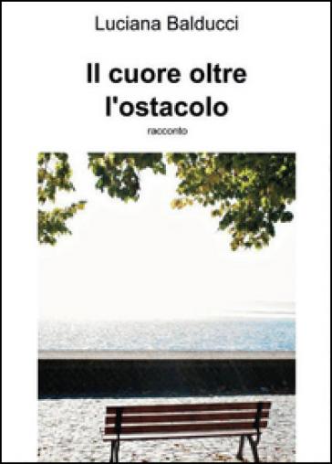 Il cuore oltre ostacolo - Luciana Balducci  