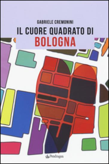 Il cuore quadrato di Bologna - Gabriele Cremonini |