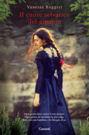 Il cuore selvatico del ginepro - Vanessa Roggeri  