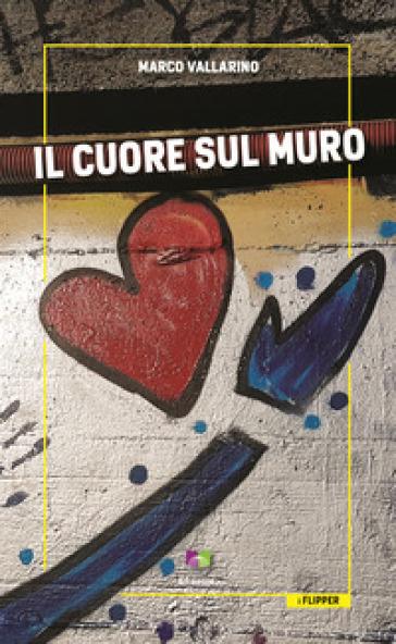 Il cuore sul muro - Marco Vallarino |