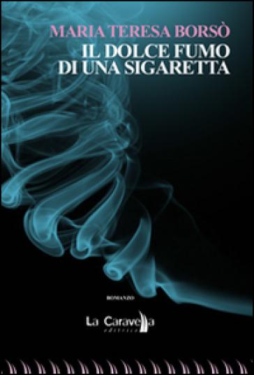 Il dolce fumo di una sigaretta - M. Teresa Borsò |