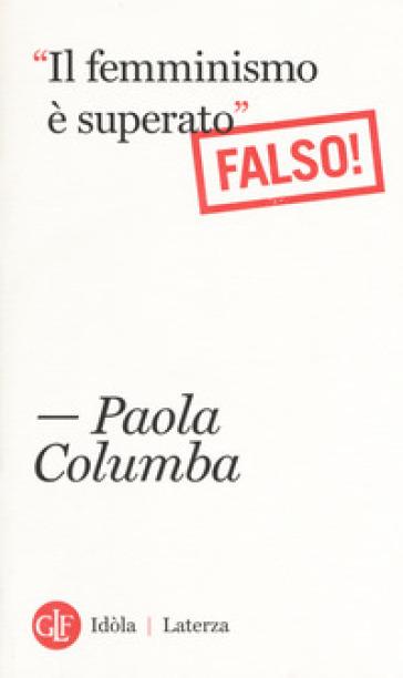 «Il femminismo è superato» (Falso!) - Paola Columba |