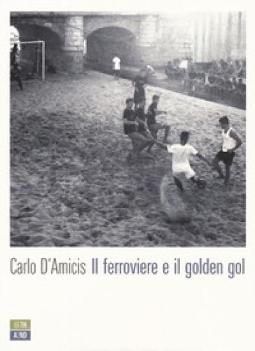 Il ferroviere e il golden gol - Carlo D'Amicis | Jonathanterrington.com