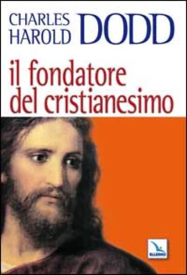 Il fondatore del Cristianesimo - Charles H. Dodd |