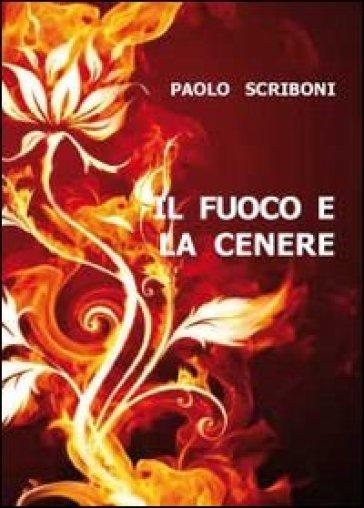 Il fuoco e la cenere - Paolo Scriboni |