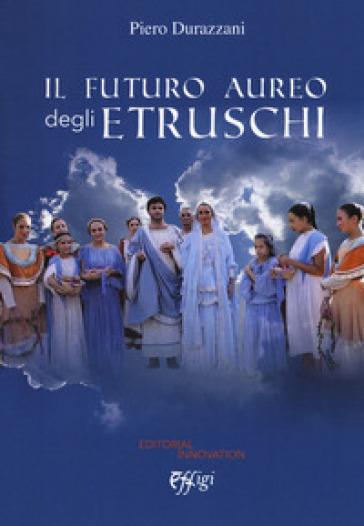 Il futuro aureo degli etruschi - Piero Durazzani  