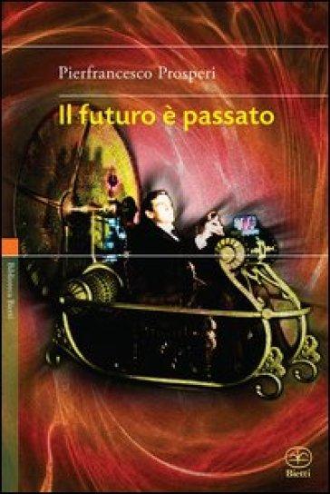 Il futuro è passato - Pierfrancesco Prosperi | Rochesterscifianimecon.com