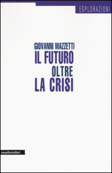 Il futuro oltre la crisi - Giovanni Mazzetti | Rochesterscifianimecon.com