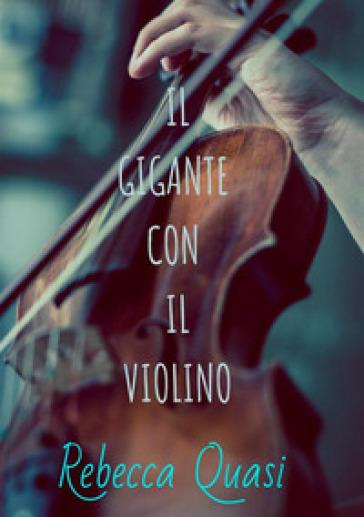 Il gigante con il violino - Rebecca Quasi |