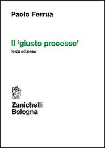 Il giusto processo - Paolo Ferrua  