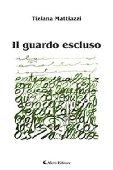 Il guardo escluso - Tiziana Mattiazzi  