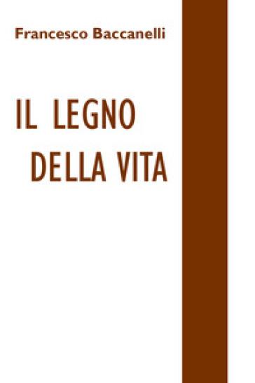 Il legno della vita - Francesco Baccanelli |