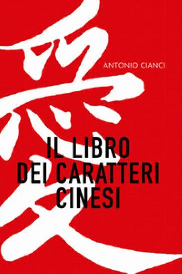Il libro dei caratteri cinesi - Antonio Cianci |