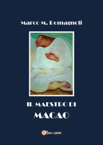 Il maestro di Macao - Marco M. Romagnoli  