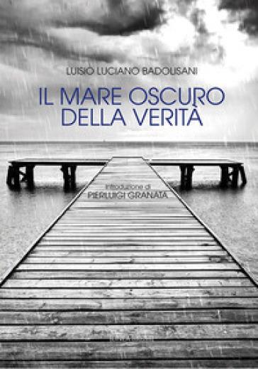 Il mare oscuro della verità - Luisio Luciano Badolisani |