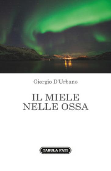 Il miele nelle ossa - Giorgio D'Urbano |
