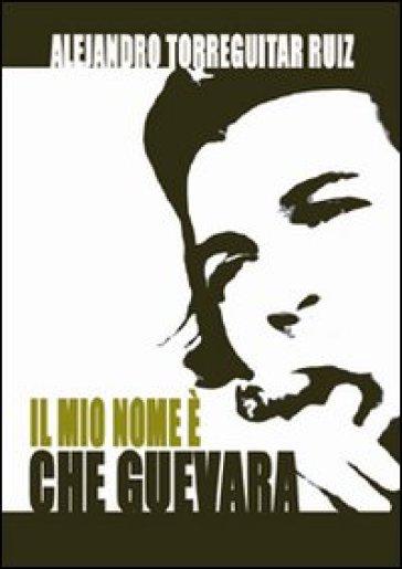 Il mio nome è Che Guevara - Alejandro Ruiz Torreguitart |