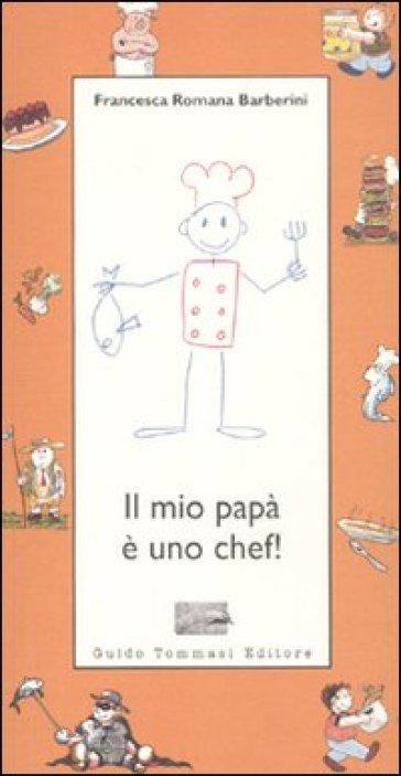 Il mio papà è uno chef! - Francesca R. Barberini  
