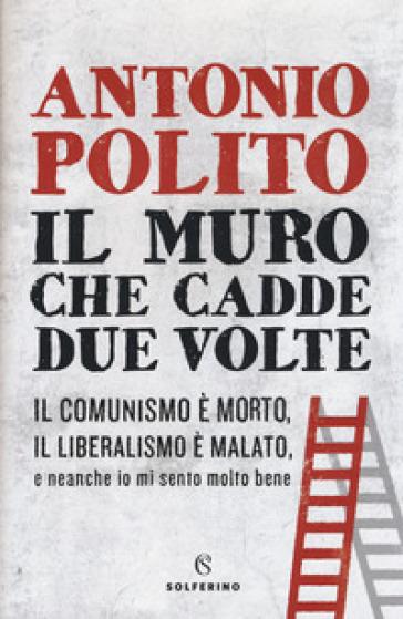 Il muro che cadde due volte - Antonio Polito |