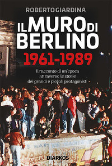 Il muro di Berlino 1961-1989 - Roberto Giardina  