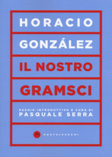 Il nostro Gramsci - Horacio Gonzales |