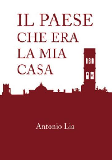 Il paese che era la mia casa - Antonio Lia |