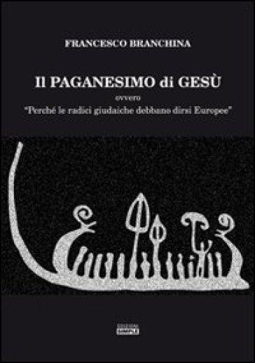 Il paganesimo di Gesù - Francesco Branchina |