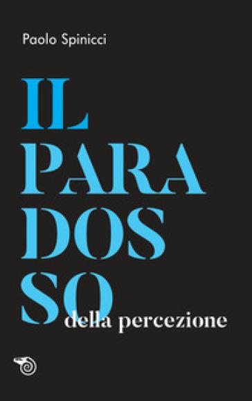 Il paradosso della percezione - Paolo Spinicci | Jonathanterrington.com